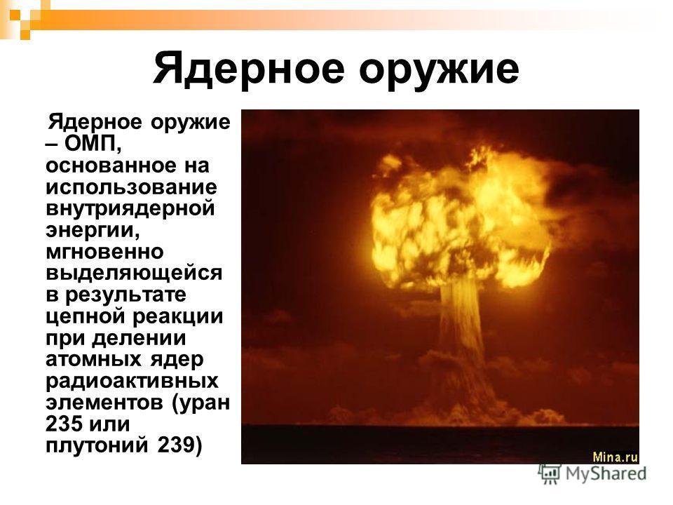 Ядерное оружие Ядерное оружие – ОМП, основанное на использование внутриядерной энергии, мгновенно выделяющейся в результате цепной реакции при делении атомных ядер радиоактивных элементов (уран 235 или плутоний 239)
