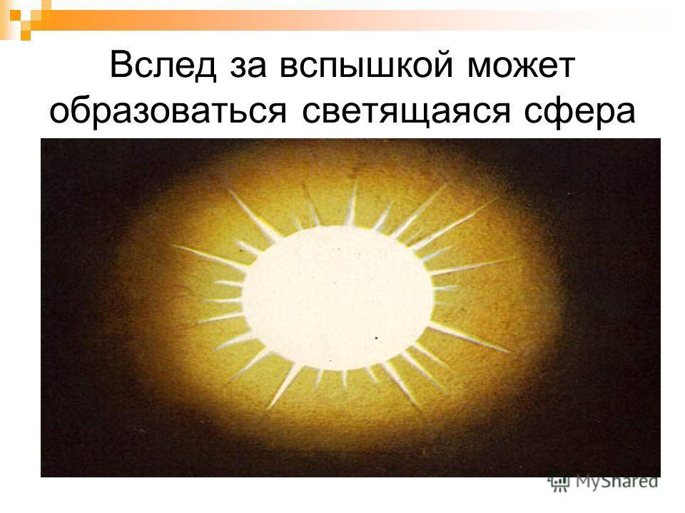 Вслед за вспышкой может образоваться светящаяся сфера