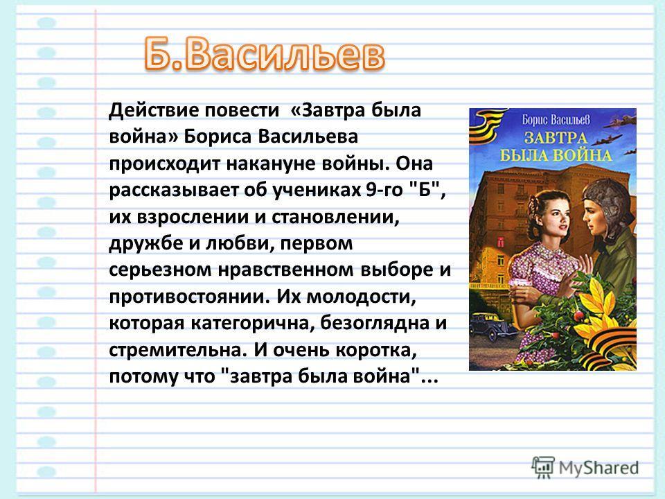 Действие повести «Завтра была война» Бориса Васильева происходит накануне войны. Она рассказывает об учениках 9-го