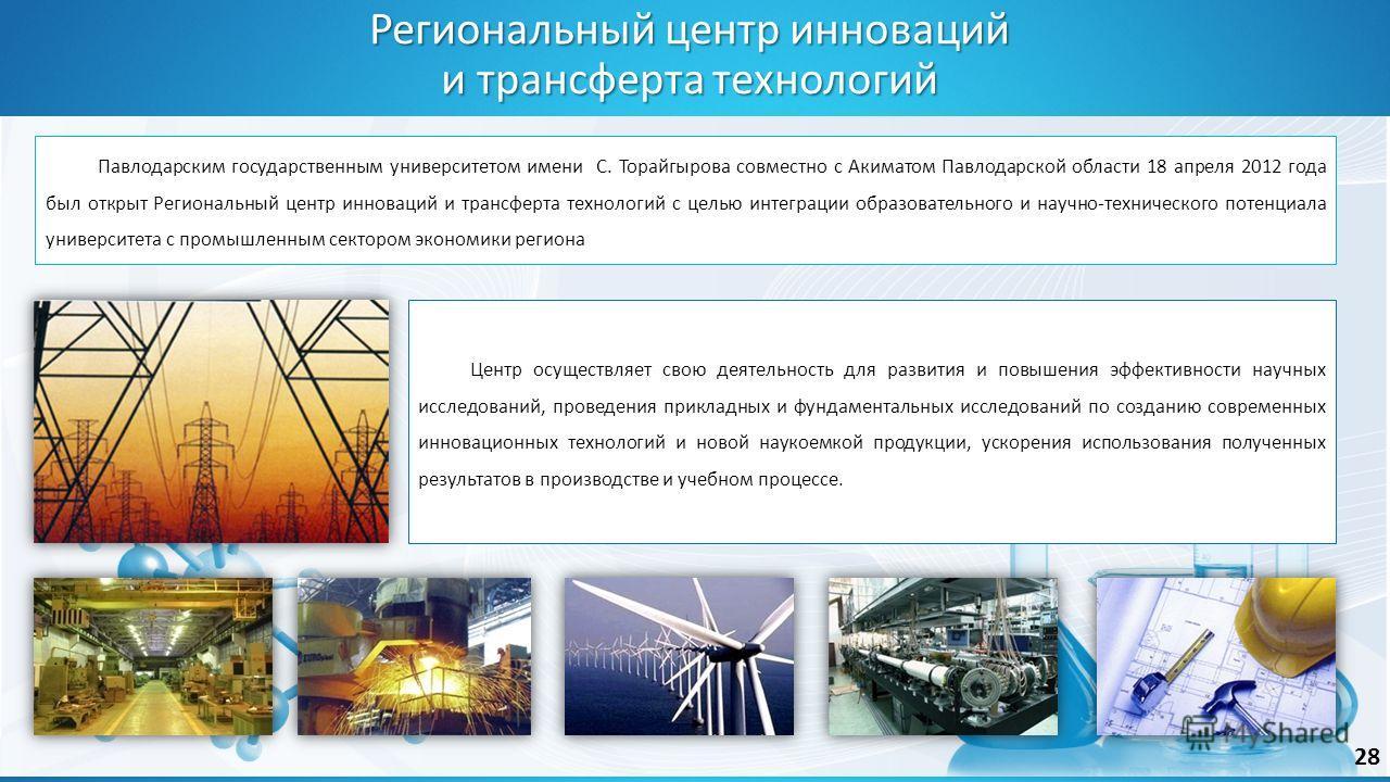 Павлодарским государственным университетом имени С. Торайгырова совместно с Акиматом Павлодарской области 18 апреля 2012 года был открыт Региональный центр инноваций и трансферта технологий с целью интеграции образовательного и научно-технического по