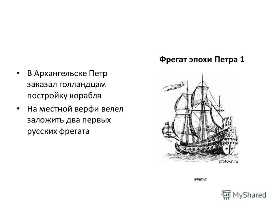 В Архангельске Петр заказал голландцам постройку корабля На местной верфи велел заложить два первых русских фрегата Фрегат эпохи Петра 1