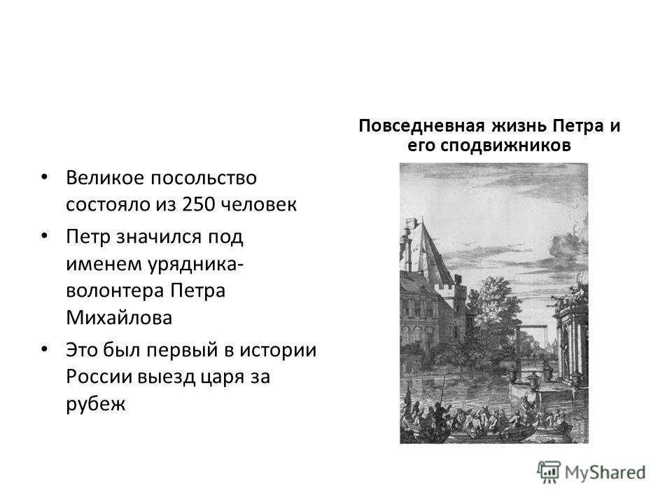 Великое посольство состояло из 250 человек Петр значился под именем урядника- волонтера Петра Михайлова Это был первый в истории России выезд царя за рубеж Повседневная жизнь Петра и его сподвижников