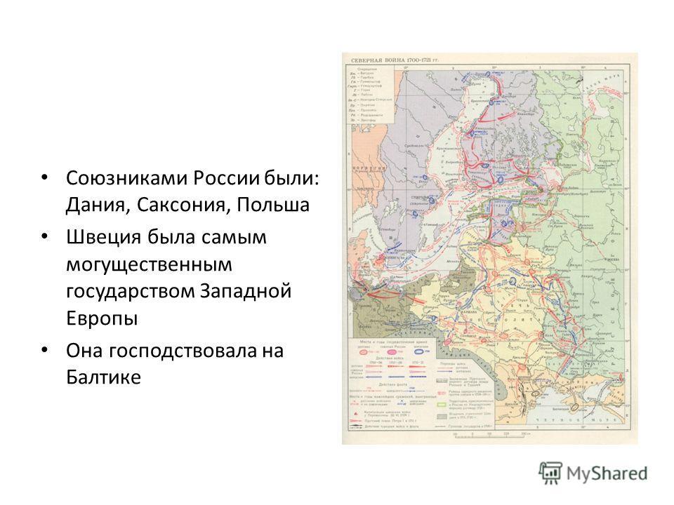 Союзниками России были: Дания, Саксония, Польша Швеция была самым могущественным государством Западной Европы Она господствовала на Балтике
