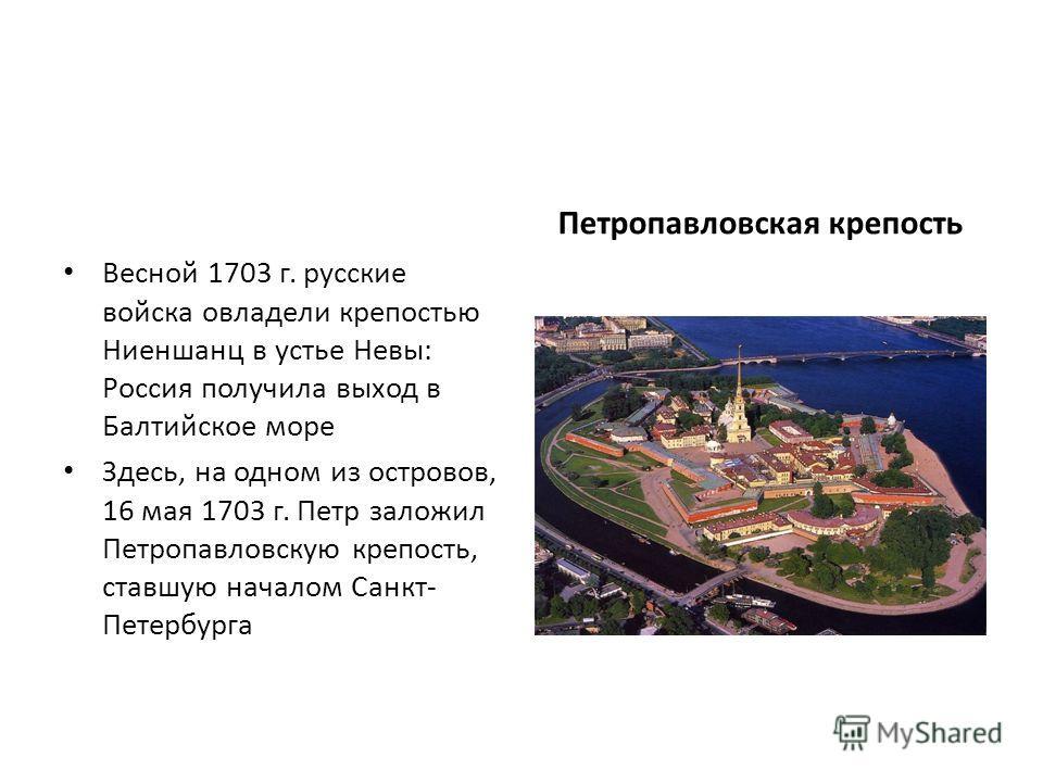 Весной 1703 г. русские войска овладели крепостью Ниеншанц в устье Невы: Россия получила выход в Балтийское море Здесь, на одном из островов, 16 мая 1703 г. Петр заложил Петропавловскую крепость, ставшую началом Санкт- Петербурга Петропавловская крепо