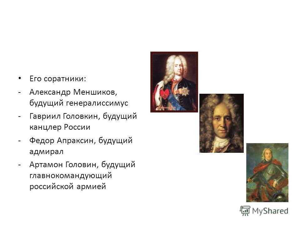 Его соратники: -Александр Меншиков, будущий генералиссимус -Гавриил Головкин, будущий канцлер России -Федор Апраксин, будущий адмирал -Артамон Головин, будущий главнокомандующий российской армией