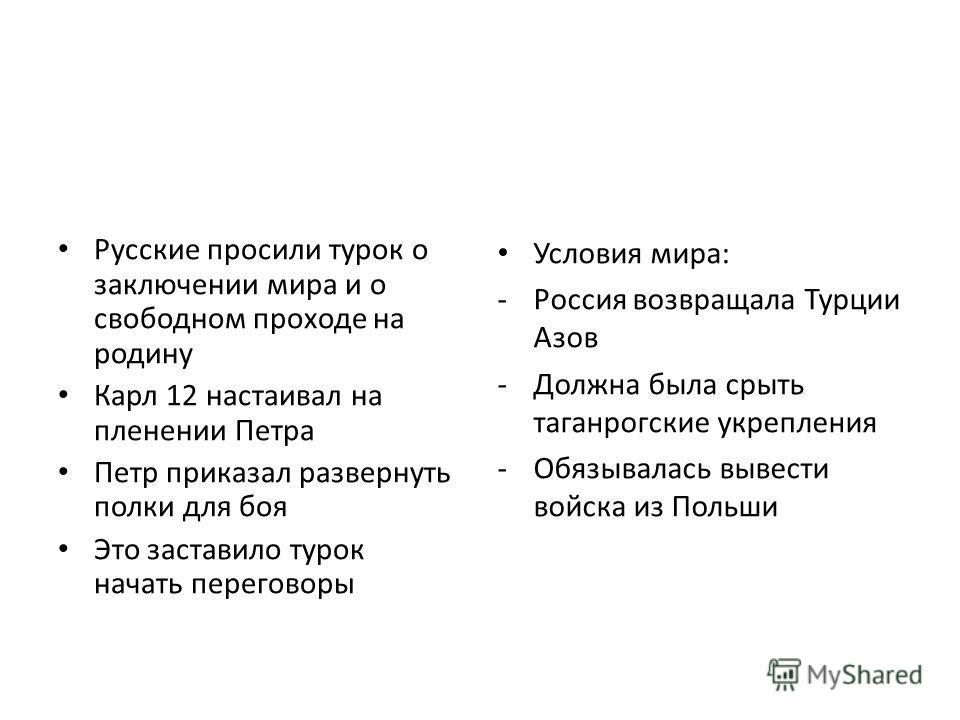Русские просили турок о заключении мира и о свободном проходе на родину Карл 12 настаивал на пленении Петра Петр приказал развернуть полки для боя Это заставило турок начать переговоры Условия мира: -Россия возвращала Турции Азов -Должна была срыть т