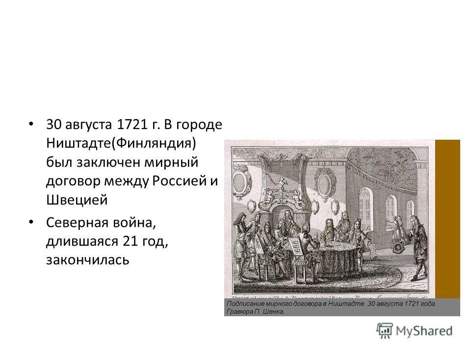 30 августа 1721 г. В городе Ништадте(Финляндия) был заключен мирный договор между Россией и Швецией Северная война, длившаяся 21 год, закончилась