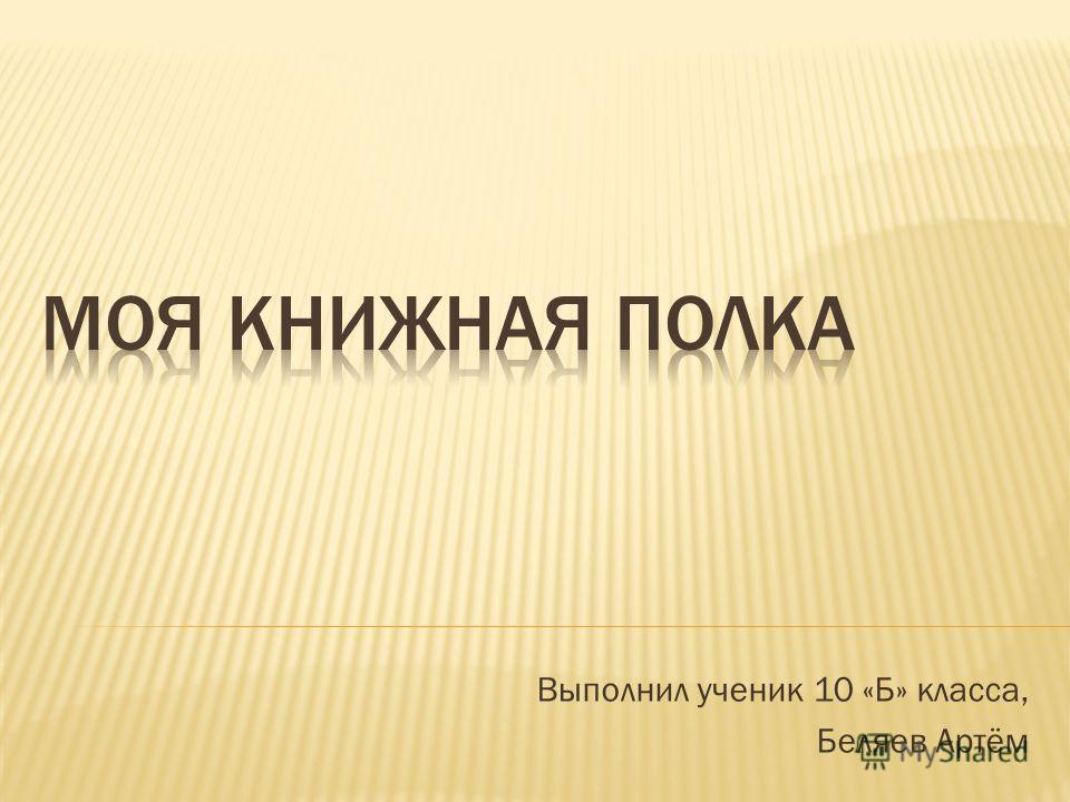 Выполнил ученик 10 «Б» класса, Беляев Артём