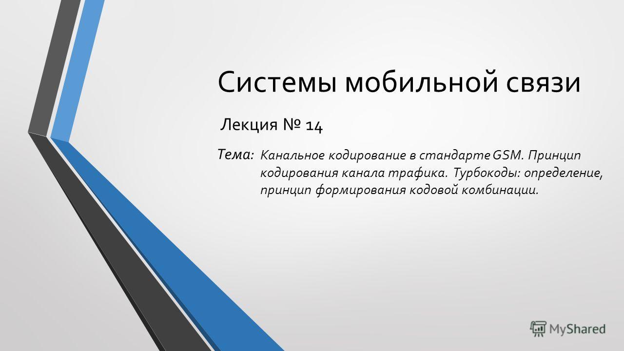 Системы мобильной связи Лекция 14 Канальное кодирование в стандарте GSM. Принцип кодирования канала трафика. Турбокоды: определение, принцип формирования кодовой комбинации. Тема: