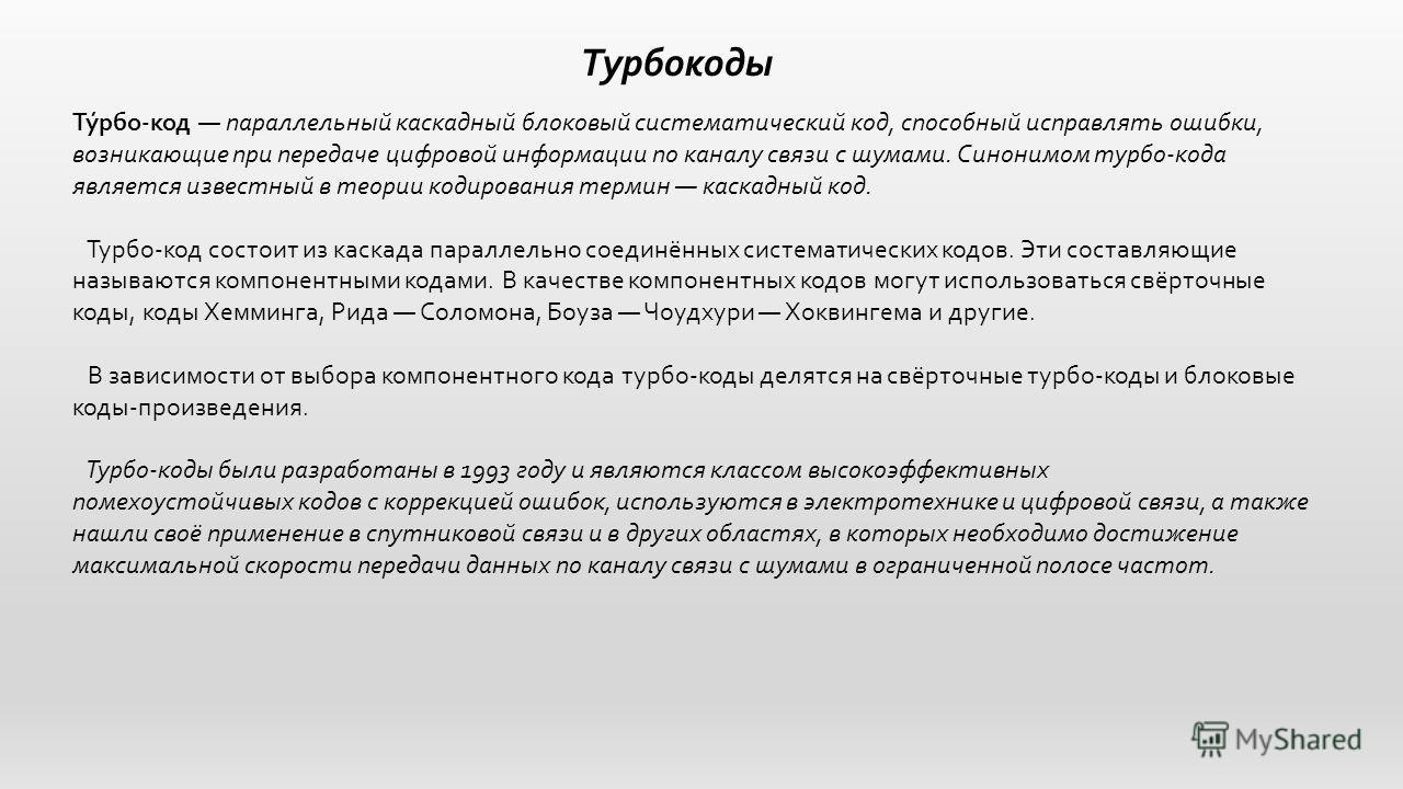 Турбокоды Ту́рбо-код параллельный каскадный блоковый систематический код, способный исправлять ошибки, возникающие при передаче цифровой информации по каналу связи с шумами. Синонимом турбо-кода является известный в теории кодирования термин каскадны