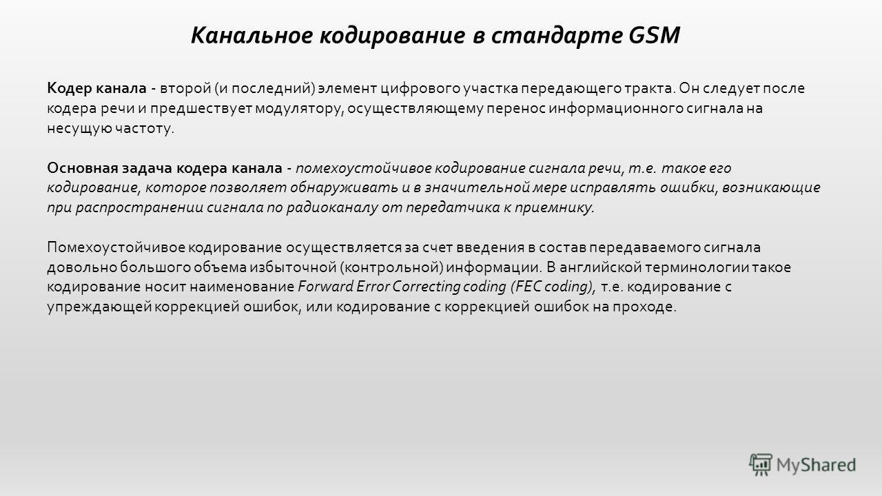Канальное кодирование в стандарте GSM Кодер канала - второй (и последний) элемент цифрового участка передающего тракта. Он следует после кодера речи и предшествует модулятору, осуществляющему перенос информационного сигнала на несущую частоту. Основн