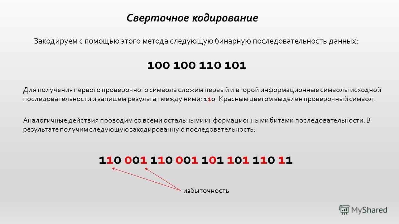 Сверточное кодирование Закодируем с помощью этого метода следующую бинарную последовательность данных: 100 100 110 101 Для получения первого проверочного символа сложим первый и второй информационные символы исходной последовательности и запишем резу