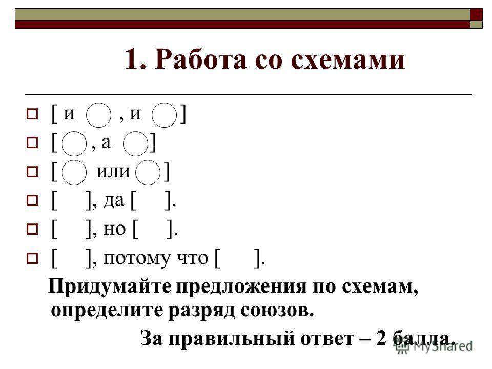 1. Работа со схемами [ и, и ] [, а ] [ или ] [ ], да [ ]. [ ], но [ ]. [ ], потому что [ ]. Придумайте предложения по схемам, определите разряд союзов. За правильный ответ – 2 балла.
