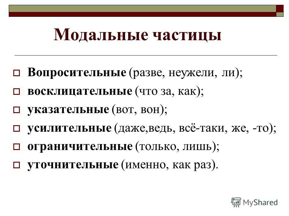 Модальные частицы Вопросительные (разве, неужели, ли); восклицательные (что за, как); указательные (вот, вон); усилительные (даже,ведь, всё-таки, же, -то); ограничительные (только, лишь); уточнительные (именно, как раз).
