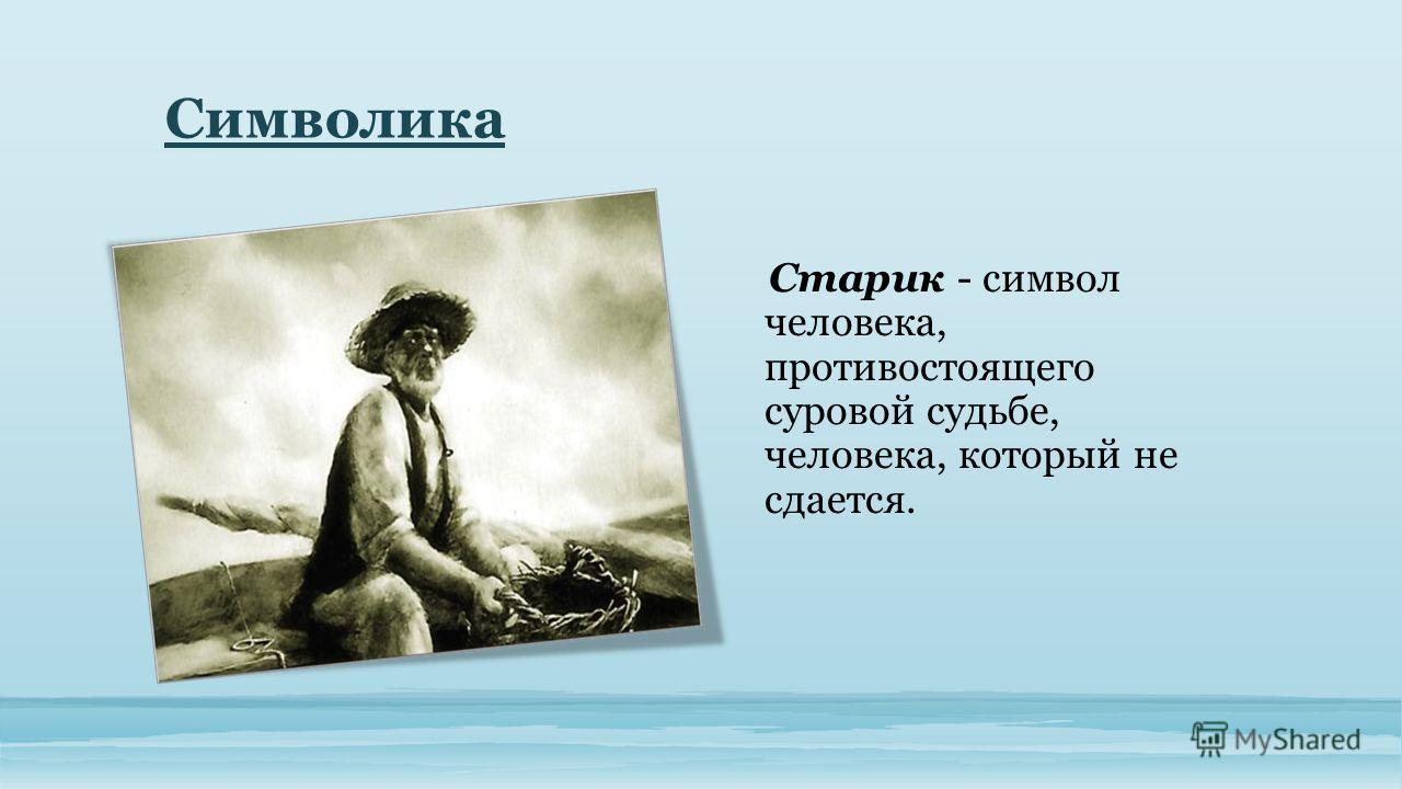 Символика Старик - символ человека, противостоящего суровой судьбе, человека, который не сдается.