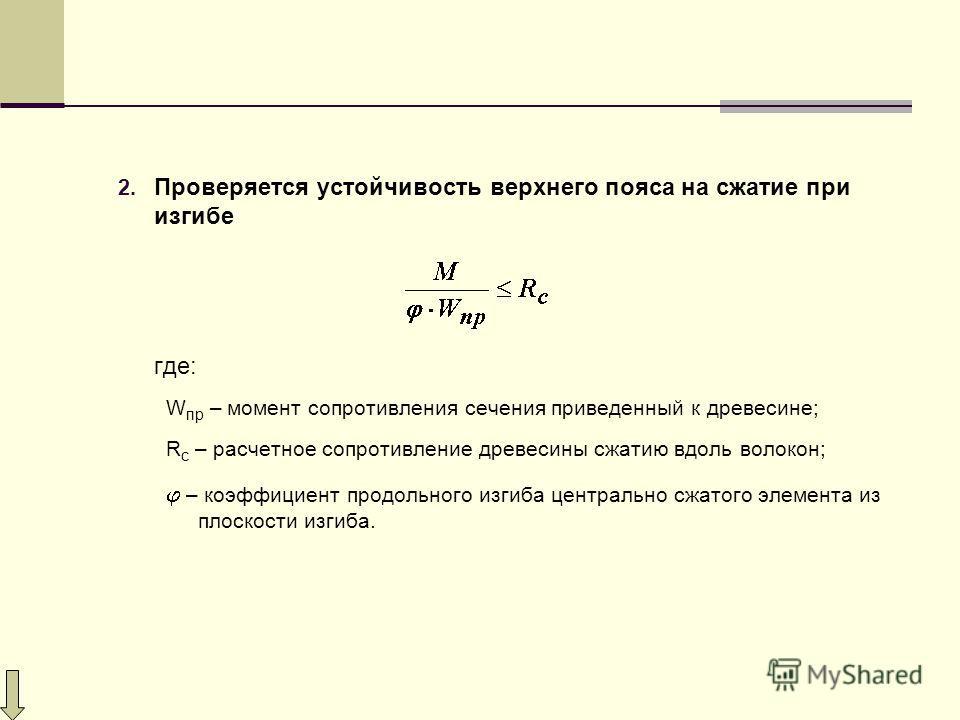 2. Проверяется устойчивость верхнего пояса на сжатие при изгибе где: W пр – момент сопротивления сечения приведенный к древесине; R с – расчетное сопротивление древесины сжатию вдоль волокон; – коэффициент продольного изгиба центрально сжатого элемен