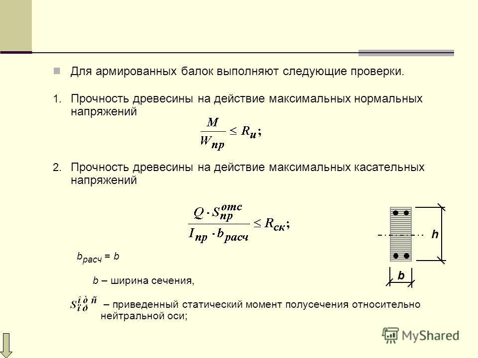 Для армированных балок выполняют следующие проверки. 1. Прочность древесины на действие максимальных нормальных напряжений 2. Прочность древесины на действие максимальных касательных напряжений b расч = b b – ширина сечения, – приведенный статический