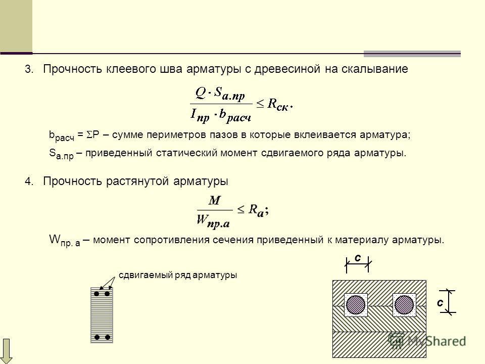 3. Прочность клеевого шва арматуры с древесиной на скалывание b расч = Р – сумме периметров пазов в которые вклеивается арматура; S а.пр – приведенный статический момент сдвигаемого ряда арматуры. 4. Прочность растянутой арматуры W пр. а – момент соп