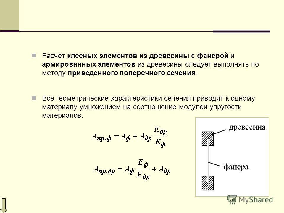 Расчет клееных элементов из древесины с фанерой и армированных элементов из древесины следует выполнять по методу приведенного поперечного сечения. Все геометрические характеристики сечения приводят к одному материалу умножением на соотношение модуле