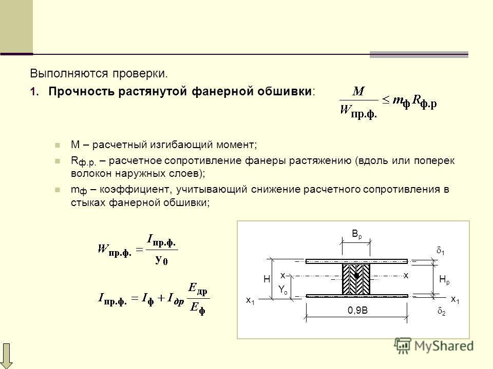Выполняются проверки. 1. Прочность растянутой фанерной обшивки: М – расчетный изгибающий момент; R ф.р. – расчетное сопротивление фанеры растяжению (вдоль или поперек волокон наружных слоев); m ф – коэффициент, учитывающий снижение расчетного сопроти