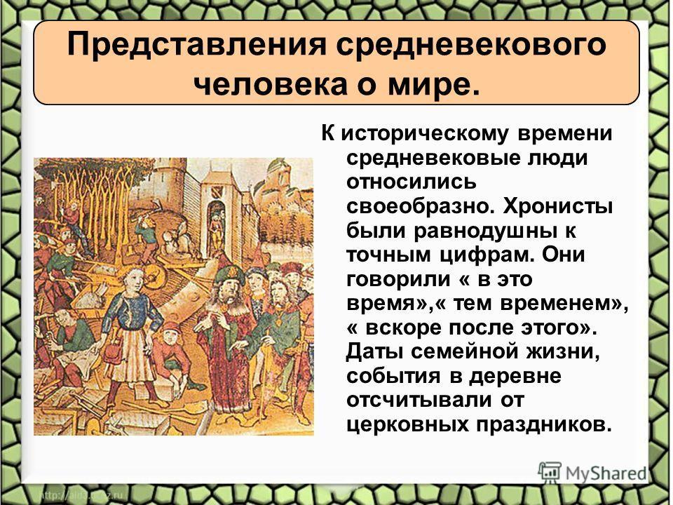 Представления средневекового человека о мире. К историческому времени средневековые люди относились своеобразно. Хронисты были равнодушны к точным цифрам. Они говорили « в это время»,« тем временем», « вскоре после этого». Даты семейной жизни, событи