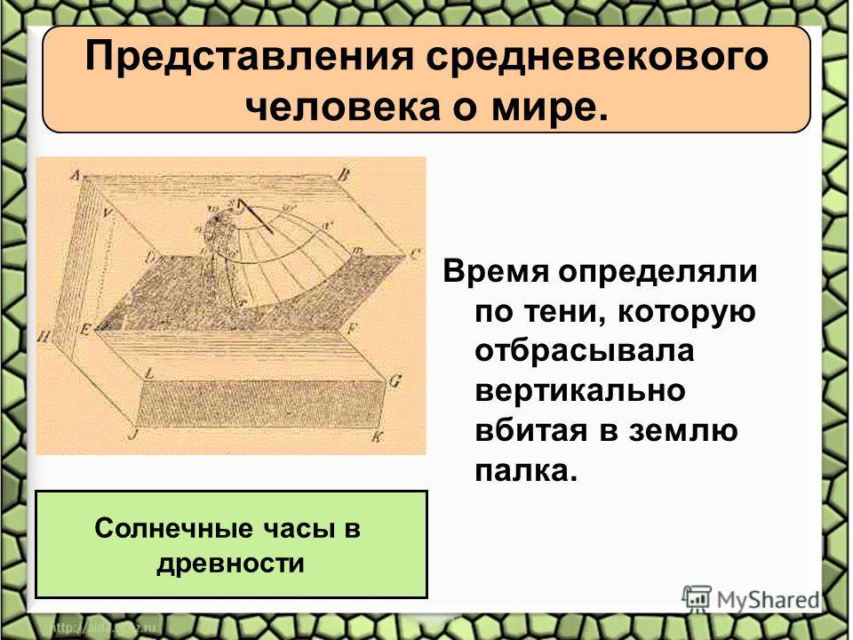 Представления средневекового человека о мире. Время определяли по тени, которую отбрасывала вертикально вбитая в землю палка. Солнечные часы в древности
