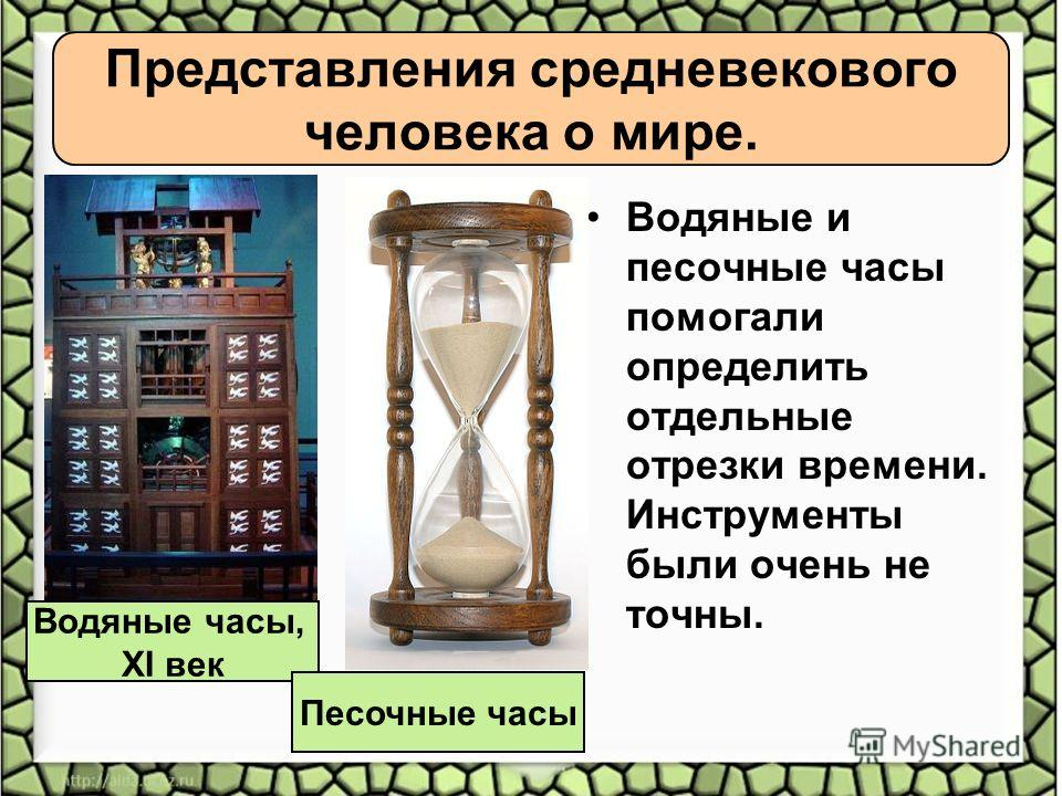 Водяные и песочные часы помогали определить отдельные отрезки времени. Инструменты были очень не точны. Водяные часы, XI век Представления средневекового человека о мире. Песочные часы