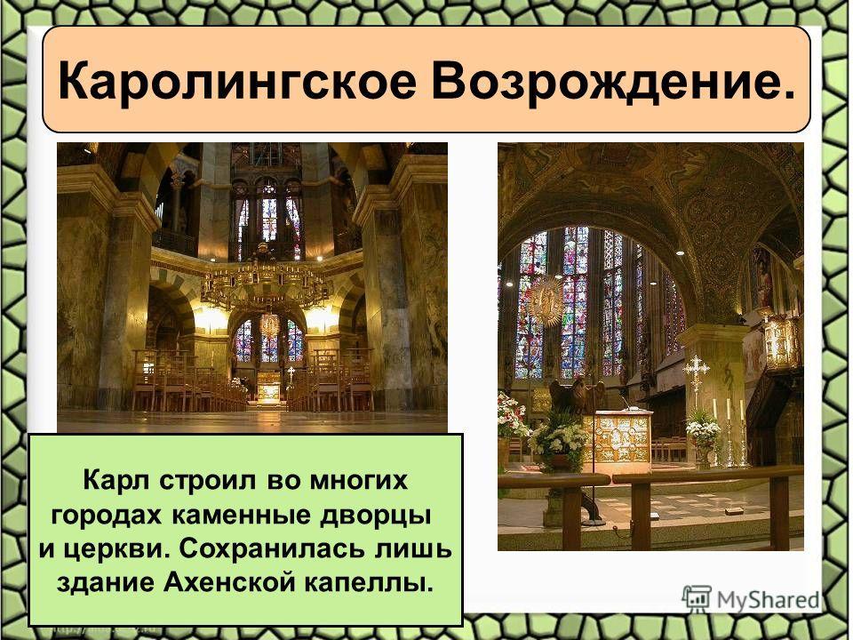 Каролингское Возрождение. Карл строил во многих городах каменные дворцы и церкви. Сохранилась лишь здание Ахенской капеллы.