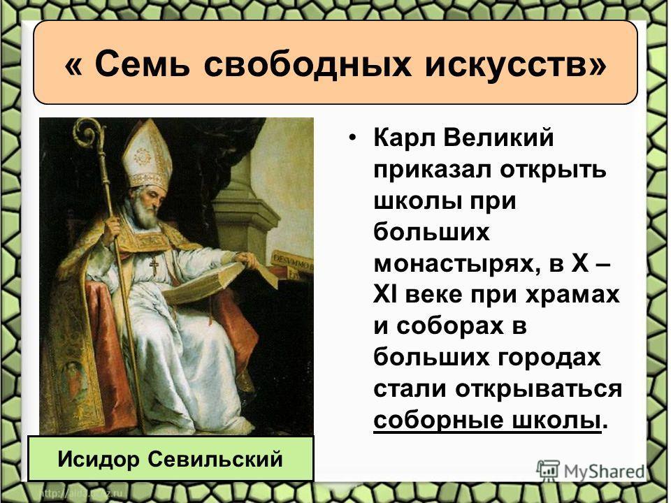 « Семь свободных искусств» Карл Великий приказал открыть школы при больших монастырях, в X – XI веке при храмах и соборах в больших городах стали открываться соборные школы. Исидор Севильский