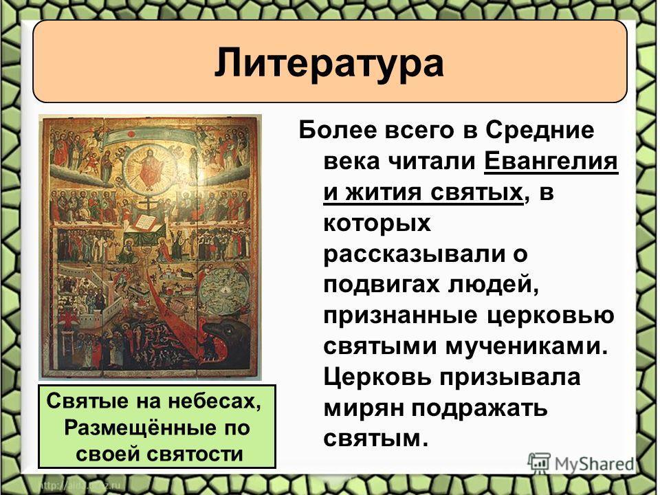 Более всего в Средние века читали Евангелия и жития святых, в которых рассказывали о подвигах людей, признанные церковью святыми мучениками. Церковь призывала мирян подражать святым. Святые на небесах, Размещённые по своей святости Литература