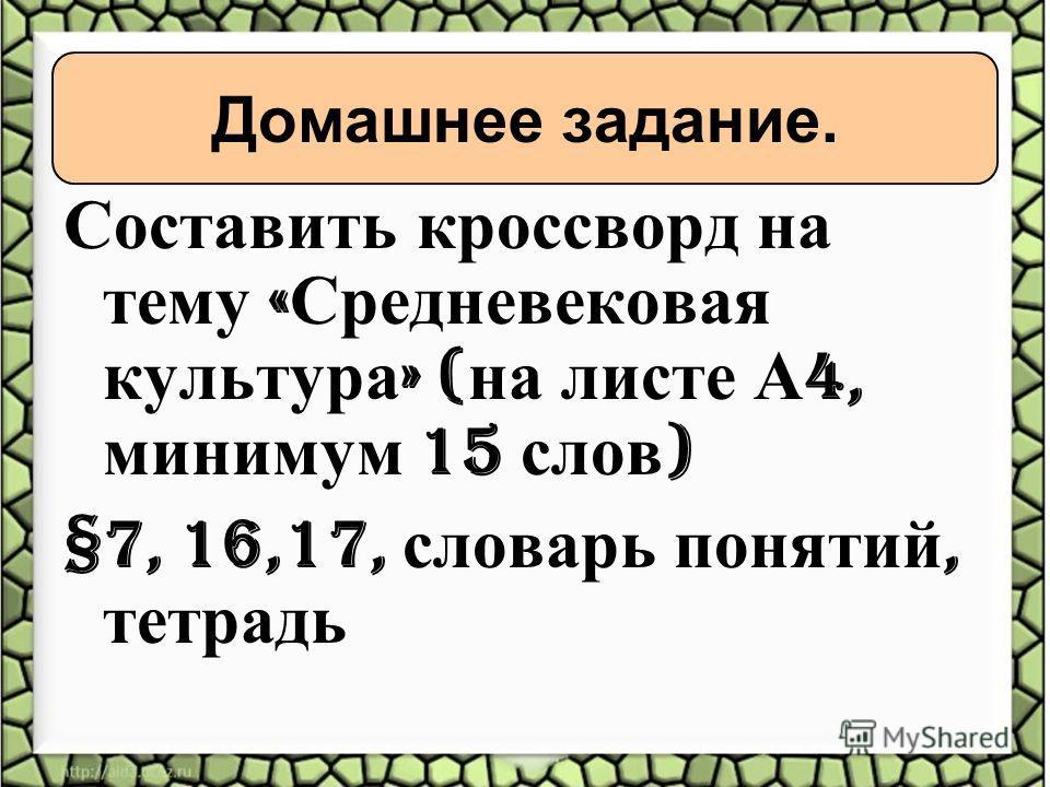 Составить кроссворд на тему « Средневековая культура » ( на листе А 4, минимум 15 слов ) §7, 16,17, словарь понятий, тетрадь Домашнее задание.