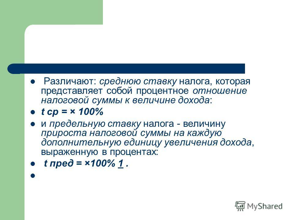 Различают: среднюю ставку налога, которая представляет собой процентное отношение налоговой суммы к величине дохода: t ср = × 100% и предельную ставку налога - величину прироста налоговой суммы на каждую дополнительную единицу увеличения дохода, выра