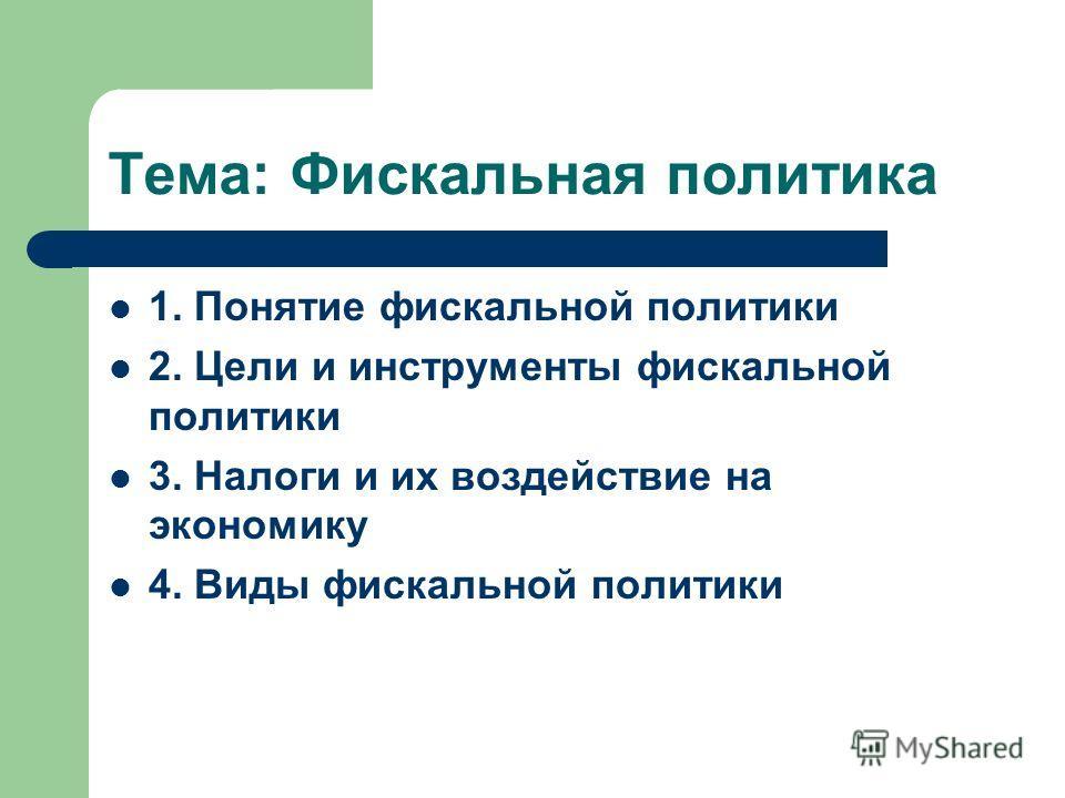 Тема: Фискальная политика 1. Понятие фискальной политики 2. Цели и инструменты фискальной политики 3. Налоги и их воздействие на экономику 4. Виды фискальной политики