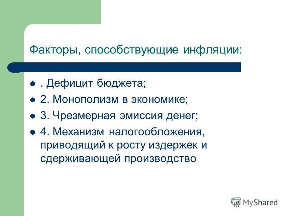 Факторы, способствующие инфляции:. Дефицит бюджета; 2. Монополизм в экономике; 3. Чрезмерная эмиссия денег; 4. Механизм налогообложения, приводящий к росту издержек и сдерживающей производство