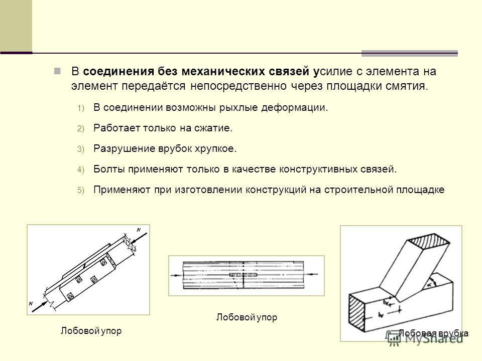 В соединения без механических связей усилие с элемента на элемент передаётся непосредственно через площадки смятия. 1) В соединении возможны рыхлые деформации. 2) Работает только на сжатие. 3) Разрушение врубок хрупкое. 4) Болты применяют только в ка