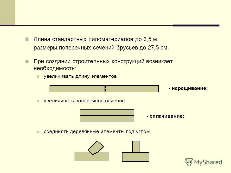 Длина стандартных пиломатериалов до 6,5 м, размеры поперечных сечений брусьев до 27,5 см. При создании строительных конструкций возникает необходимость: увеличивать длину элементов увеличивать поперечное сечение соединять деревянные элементы под угло