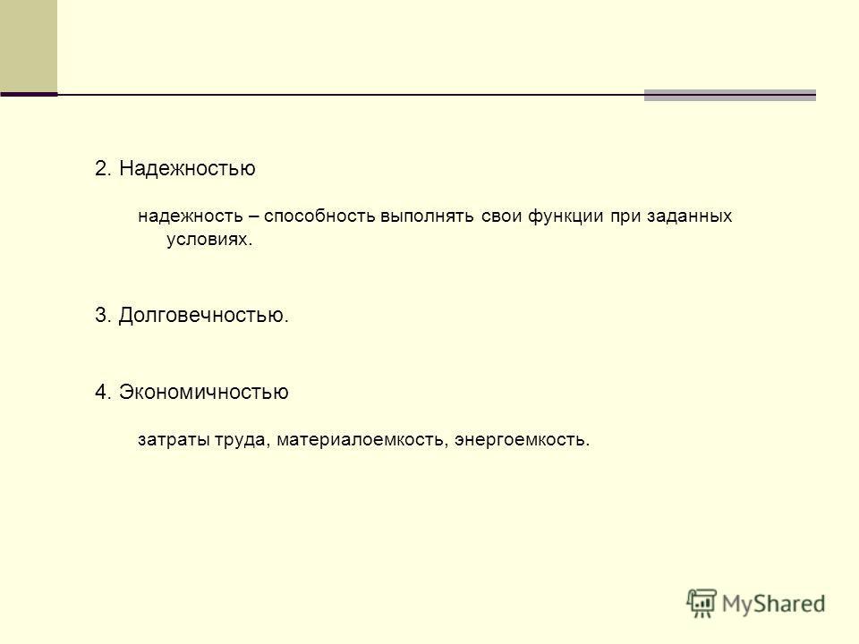 2. Надежностью надежность – способность выполнять свои функции при заданных условиях. 3. Долговечностью. 4. Экономичностью затраты труда, материалоемкость, энергоемкость.