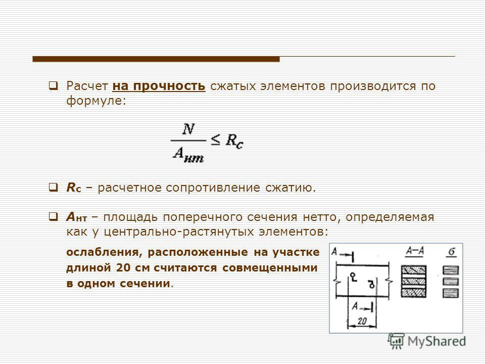 Расчет на прочность сжатых элементов производится по формуле: R с – расчетное сопротивление сжатию. А нт – площадь поперечного сечения нетто, определяемая как у центрально-растянутых элементов: ослабления, расположенные на участке длиной 20 см считаю