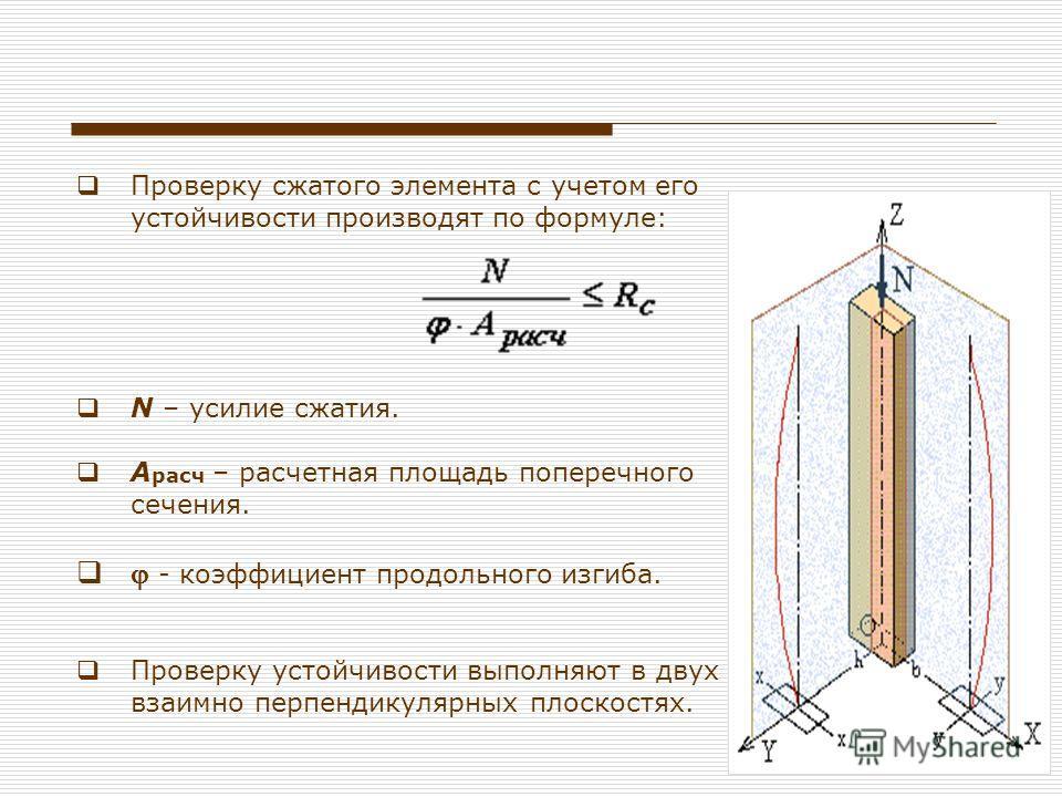 Проверку сжатого элемента с учетом его устойчивости производят по формуле: N – усилие сжатия. А расч – расчетная площадь поперечного сечения. - коэффициент продольного изгиба. Проверку устойчивости выполняют в двух взаимно перпендикулярных плоскостях
