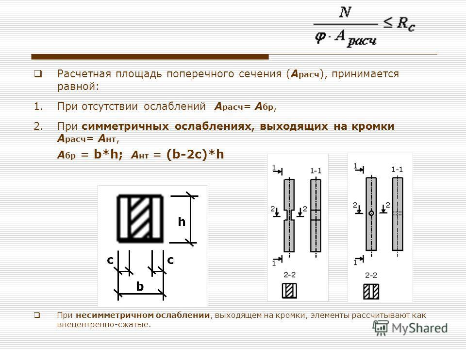 Расчетная площадь поперечного сечения (А расч ), принимается равной: 1.При отсутствии ослаблений А расч = А бр, 2.При симметричных ослаблениях, выходящих на кромки А расч = А нт, А бр = b*h; А нт = (b-2с)*h При несимметричном ослаблении, выходящем на