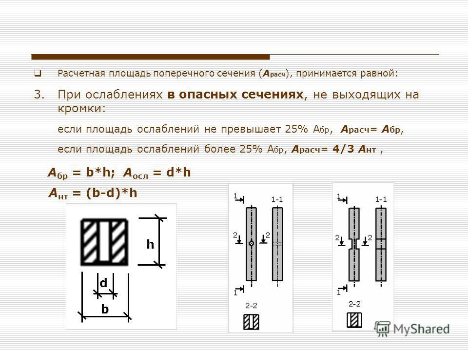 Расчетная площадь поперечного сечения (А расч ), принимается равной: 3.При ослаблениях в опасных сечениях, не выходящих на кромки: если площадь ослаблений не превышает 25% А бр, А расч = А бр, если площадь ослаблений более 25% А бр, А расч = 4/3 А нт