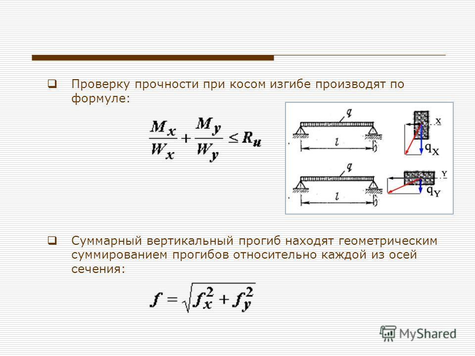 Проверку прочности при косом изгибе производят по формуле: Суммарный вертикальный прогиб находят геометрическим суммированием прогибов относительно каждой из осей сечения: