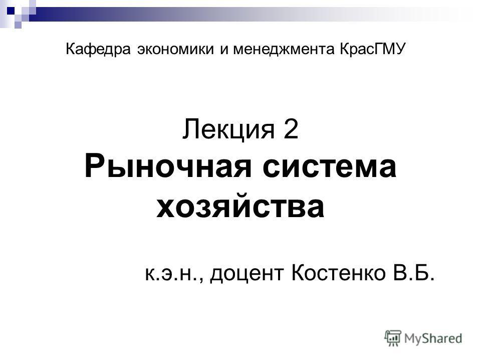 Лекция 2 Рыночная система хозяйства к.э.н., доцент Костенко В.Б. Кафедра экономики и менеджмента КрасГМУ