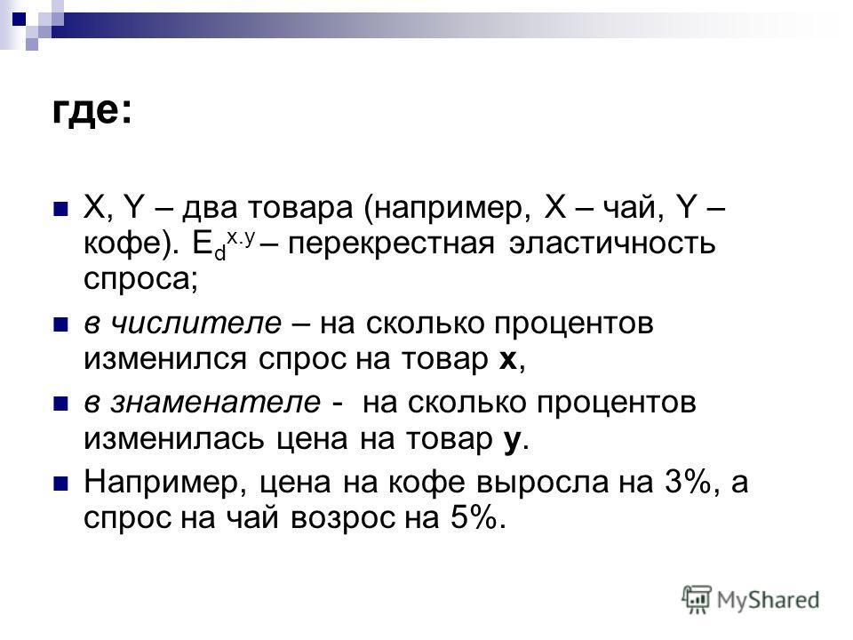 где: X, Y – два товара (например, X – чай, Y – кофе). E d x.y – перекрестная эластичность спроса; в числителе – на сколько процентов изменился спрос на товар x, в знаменателе - на сколько процентов изменилась цена на товар y. Например, цена на кофе в