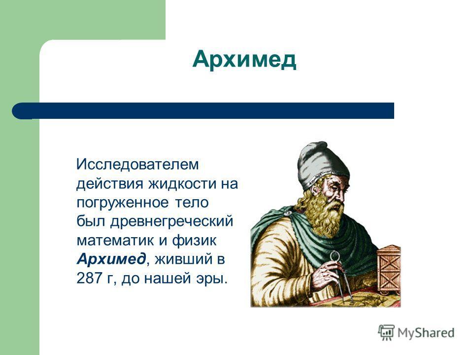 Исследователем действия жидкости на погруженное тело был древнегреческий математик и физик Архимед, живший в 287 г, до нашей эры. Архимед