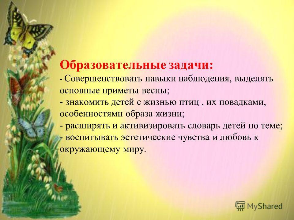 Образовательные задачи: - Совершенствовать навыки наблюдения, выделять основные приметы весны; - знакомить детей с жизнью птиц, их повадками, особенностями образа жизни; - расширять и активизировать словарь детей по теме; - воспитывать эстетические ч
