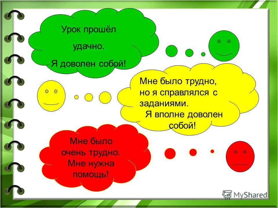 Урок прошёл удачно. Я доволен собой! Мне было трудно, но я справлялся с заданиями. Я вполне доволен собой! Мне было очень трудно. Мне нужна помощь!