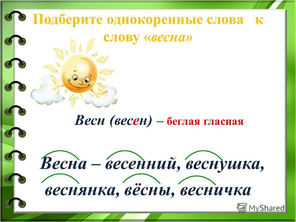 Подберите однокоренные слова к слову «весна» Весн (весен) – беглая гласная Весна – весенний, веснушка, веснянка, вёсны, весничка