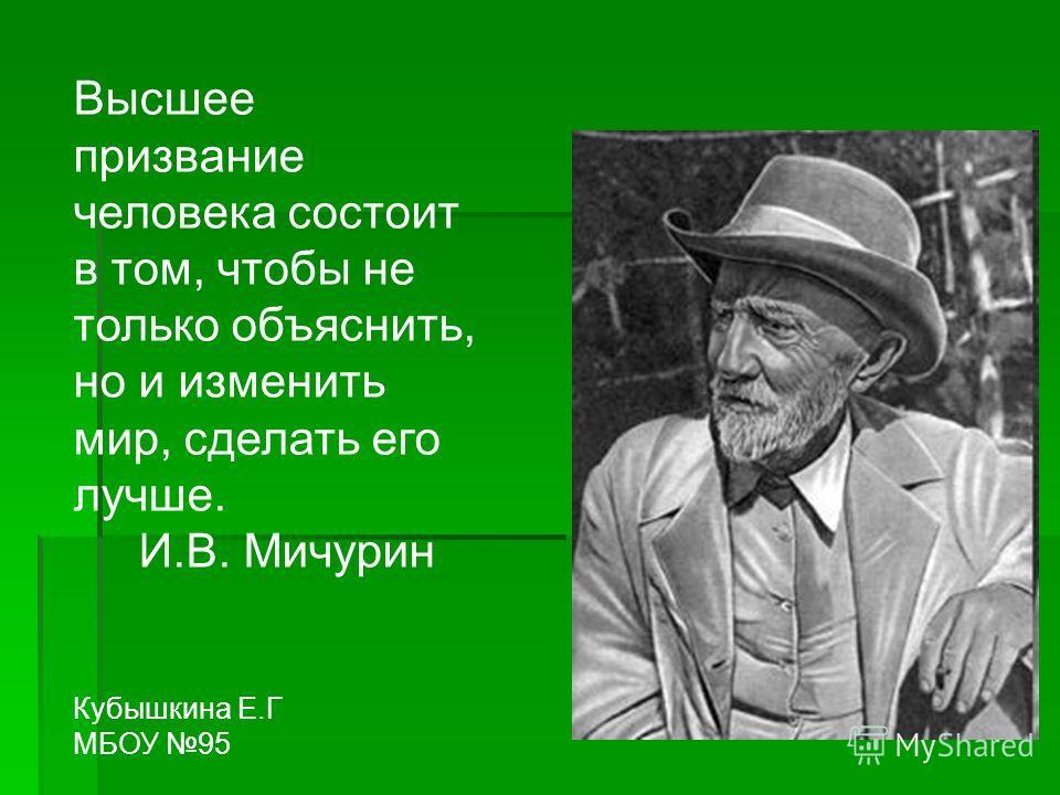 Высшее призвание человека состоит в том, чтобы не только объяснить, но и изменить мир, сделать его лучше. И.В. Мичурин Кубышкина Е.Г МБОУ 95