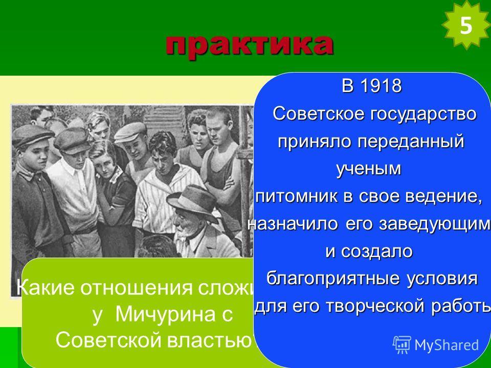 практика Какие отношения сложились у Мичурина с Советской властью? В 1918 Советское государство Советское государство приняло переданный приняло переданныйученым питомник в свое ведение, назначило его заведующим и создало благоприятные условия для ег